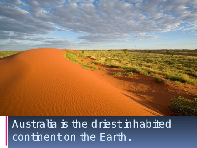 Australia is the driest inhabited continent on the Earth.