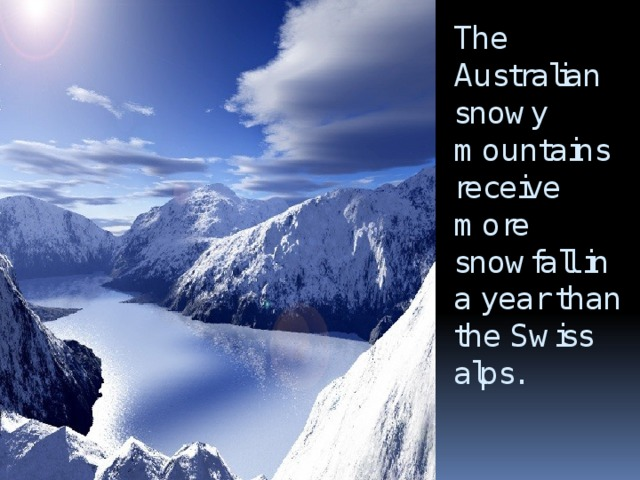 The Australian snowy mountains receive more snowfall in a year than the Swiss alps.