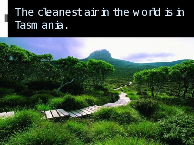 The cleanest air in the world is in Tasmania.