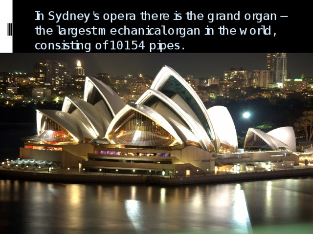 In Sydney's opera there is the grand organ – the largest mechanical organ in the world, consisting of 10154 pipes.