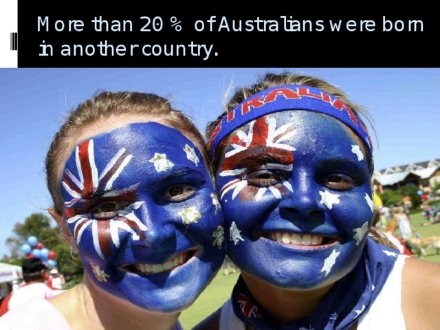 More than 20 % of Australians were born in another country.