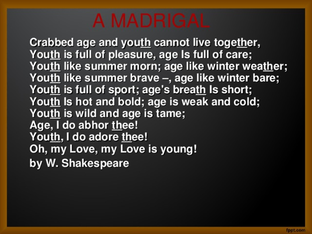 A MADRIGAL    Crabbed age and you th cannot live toge th er,  You th is full of pleasure, age Is full of care;  You th like summer morn; age like winter wea th er;  You th like summer brave –, age like winter bare;  You th is full of sport; age's brea th Is short;  You th Is hot and bold; age is weak and cold;  You th is wild and age is tame;  Age, I do abhor th ee!  You th , I do adore th ee!  Oh, my Love, my Love is young!       by W. Shakespeare