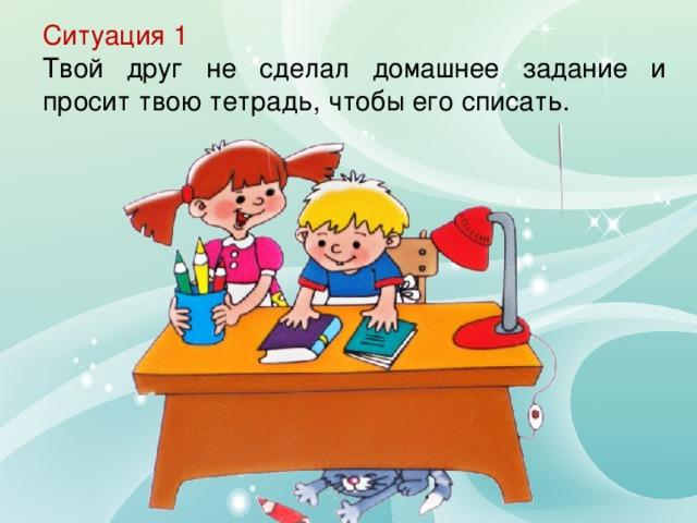 Ситуация 1 Твой друг не сделал домашнее задание и просит твою тетрадь, чтобы его списать.