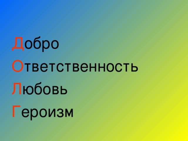 Д обро О тветственность Л юбовь Г ероизм