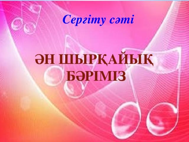 Сергіту сәті Ән шырқайық бәріміз