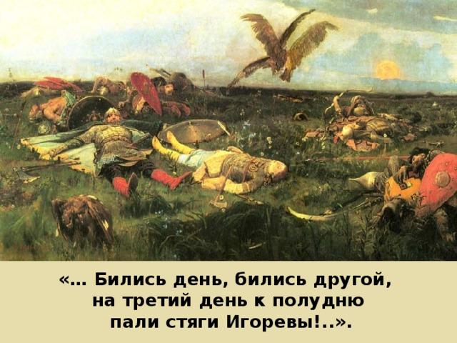 «… Бились день, бились другой, на третий день к полудню  пали стяги Игоревы!..».
