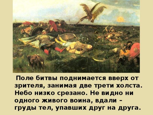 Поле битвы поднимается вверх от зрителя, занимая две трети холста. Небо низко срезано. Не видно ни одного живого воина, вдали – груды тел, упавших друг на друга.