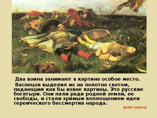 Два воина занимают в картине особое место.  Васнецов выделил их на полотне светом, падающим как бы извне картины. Это русские богатыри. Они пали ради родной земли, ее свободы, и стали зримым воплощением идеи героического бессмертия народа. ДАЛЕЕ ВЫВОД