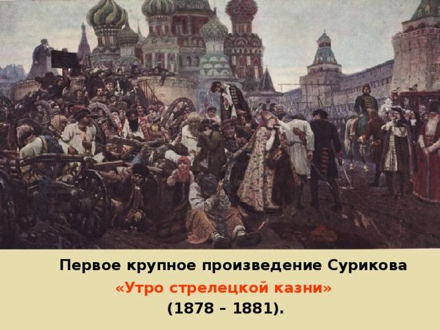 Первое крупное произведение Сурикова «Утро стрелецкой казни»  (1878 – 1881).