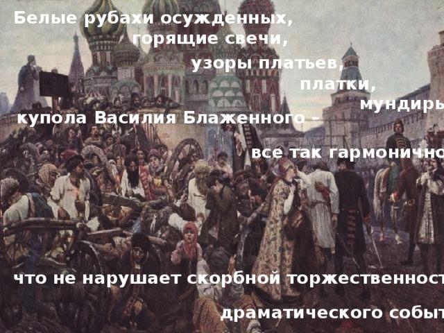 Белые рубахи осужденных,  горящие свечи, узоры платьев,   платки,  мундиры,  купола Василия Блаженного –  все так гармонично , что не нарушает скорбной торжественности драматического события .