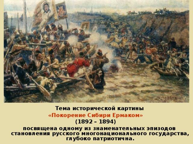 Тема исторической картины «Покорение Сибири Ермаком» (1892 – 1894)  посвящена одному из знаменательных эпизодов становления русского многонационального государства, глубоко патриотична.