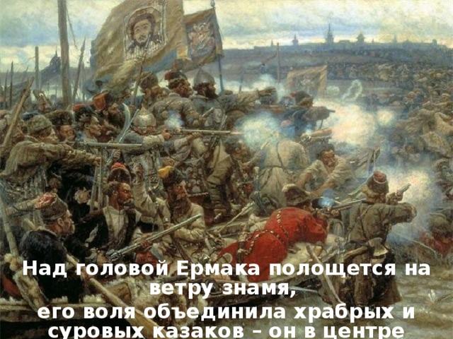 Над головой Ермака полощется на ветру знамя, его воля объединила храбрых и суровых казаков – он в центре сражения.