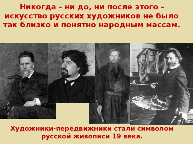 Никогда - ни до, ни после этого - искусство русских художников не было так близко и понятно народным массам.    Художники-передвижники стали символом русской живописи 19 века.