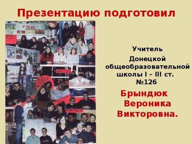 Презентацию подготовил  Учитель  Донецкой общеобразовательной школы І – ІІІ ст. №126 Брындюк Вероника Викторовна.