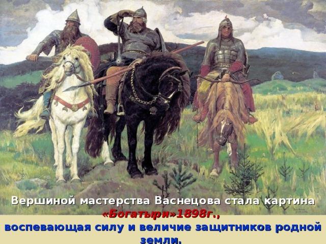 Вершиной мастерства Васнецова стала картина «Богатыри»1898г .,  воспевающая силу и величие защитников родной земли.