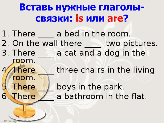 There ____  a bed in the room. On the wall there ____ two pictures. There ____ a cat and a dog in the room. There ____ three chairs in the living room. There ____ boys in the park. There ____ a bathroom in the flat.