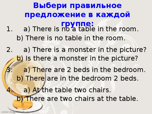Выбери правильное предложение в каждой группе: 1. a) There is no a table in the room.  b) There is no table in the room. 2. a) There is a monster in the picture?  b) Is there a monster in the picture? 3. a) There are 2 beds in the bedroom.  b) There are in the bedroom 2 beds. 4. a) At the table two chairs.  b) There are two chairs at the table.