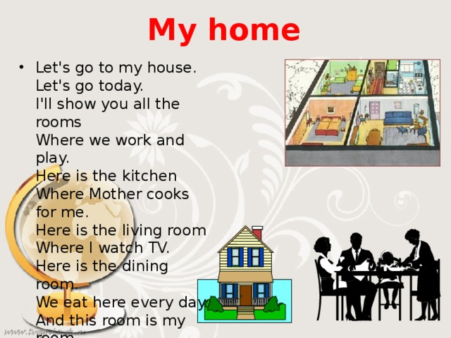 My home Let's go to my house.  Let's go today.  I'll show you all the rooms  Where we work and play.  Here is the kitchen  Where Mother cooks for me.  Here is the living room  Where I watch TV.  Here is the dining room.  We eat here every day.  And this room is my room  Where I sleep and play.