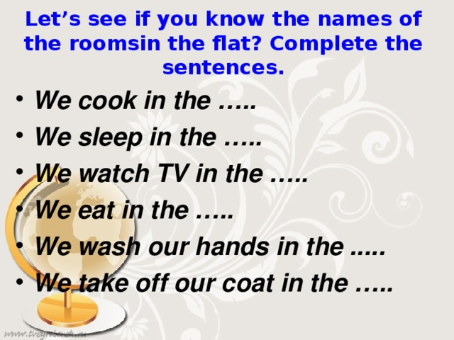 Let's see if you know the names of the roomsin the flat? Compl et е the sentences.