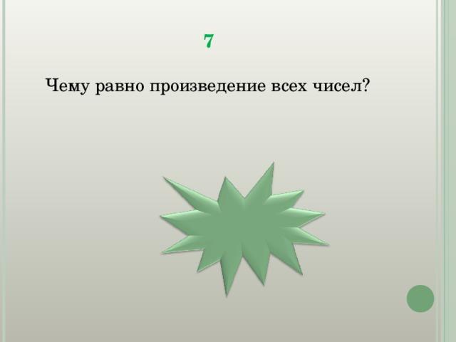 7  Чему равно произведение всех чисел? 0