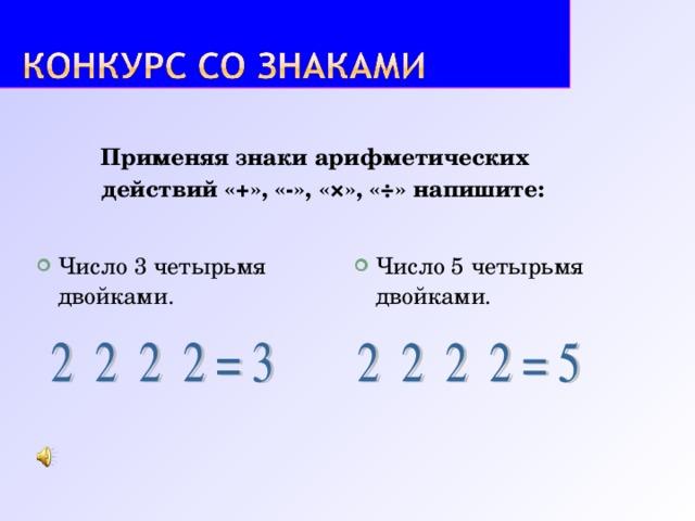 Применяя знаки арифметических действий «+», «-», «×», «÷» напишите: