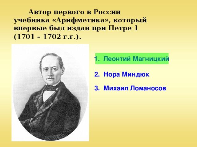 Автор первого в России учебника «Арифметика», который впервые был издан при Петре 1 (1701 – 1702 г.г.).  1. Леонтий Магницкий 2. Нора Миндюк 3. Михаил Ломаносов