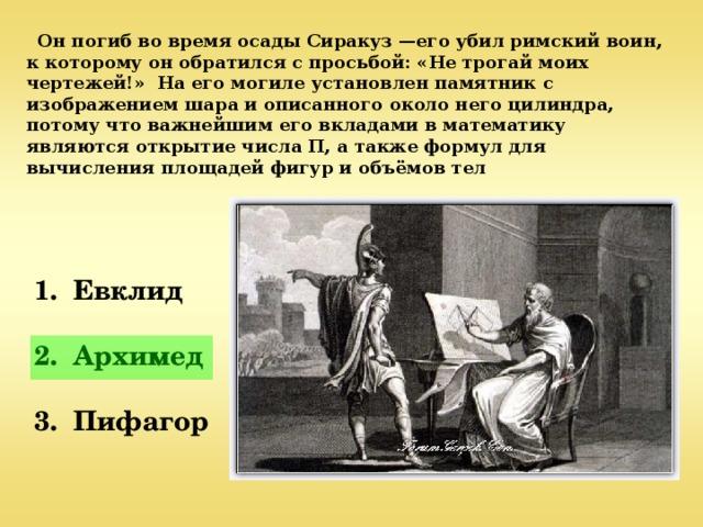 Он погиб во время осады Сиракуз —его убил римский воин, к которому он обратился с просьбой: «Не трогай моих чертежей!» На его могиле установлен памятник с изображением шара и описанного около него цилиндра, потому что важнейшим его вкладами в математику являются открытие числа П, а также формул для вычисления площадей фигур и объёмов тел  1. Евклид   2. Архимед   3. Пифагор