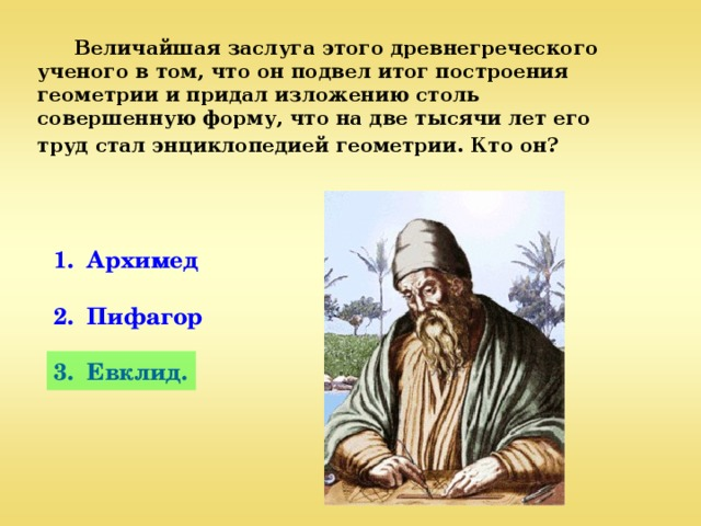 Величайшая заслуга этого древнегреческого ученого в том, что он подвел итог построения геометрии и придал изложению столь совершенную форму, что на две тысячи лет его труд стал энциклопедией геометрии. Кто он?  1. Архимед  2. Пифагор  3. Евклид.