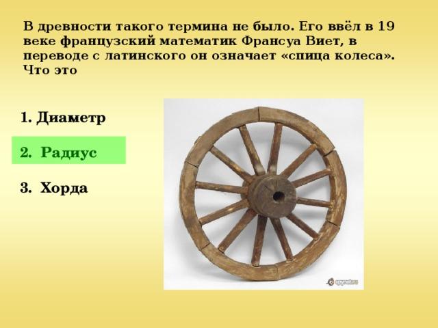 В древности такого термина не было. Его ввёл в 19 веке французский математик Франсуа Виет, в переводе с латинского он означает «спица колеса». Что это  1. Диаметр  2. Радиус  3. Хорда