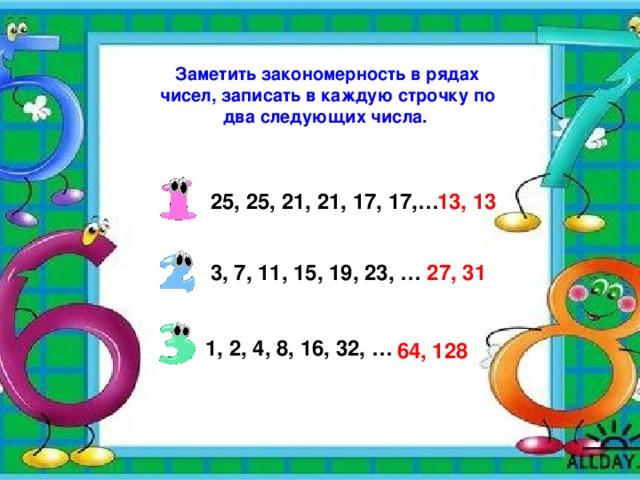 Заметить закономерность в рядах чисел, записать в каждую строчку по два следующих числа. 25, 25, 21, 21, 17, 17,… 13, 13  3, 7, 11, 15, 19, 23, … 27, 31  1, 2, 4, 8, 16, 32, …  64, 128