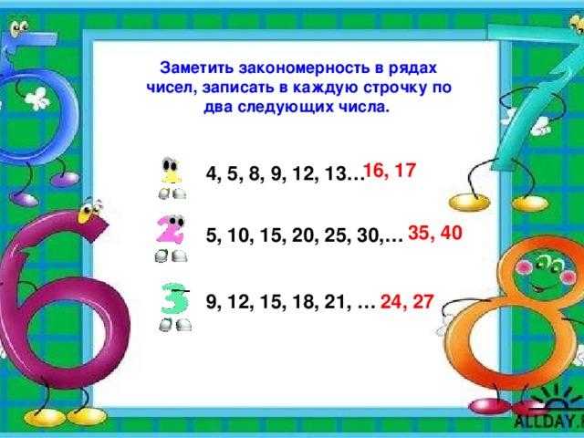 Заметить закономерность в рядах чисел, записать в каждую строчку по два следующих числа. 16, 17  4, 5, 8, 9, 12, 13… 35, 40  5, 10, 15, 20, 25, 30,…  9, 12, 15, 18, 21, … 24, 27
