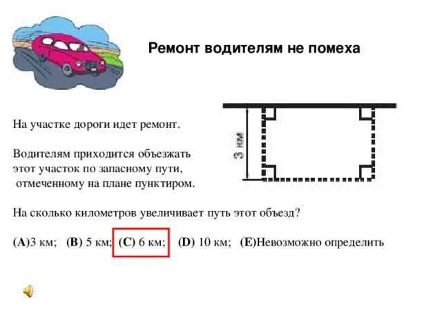 Ремонт водителям не помеха  На участке дороги идет ремонт.   Водителям приходится объезжать этот участок по запасному пути,  отмеченному на плане пунктиром.   На сколько километров увеличивает путь этот объезд?   (A) 3 км;  (B) 5 км; (C) 6 км;   (D) 10 км; (E) Невозможно определить