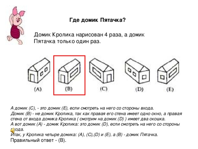 Где домик Пятачка?  Домик Кролика нарисован 4 раза, а домик Пятачка только один раз.   А домик (С), - это домик (Е), если смотреть на него со стороны входа.  Домик (В) - не домик Кролика, так как правая его стена имеет одно окно, а правая стена от входа домика Кролика ( смотрим на домик (D) ) имеет два окошка. А вот домик (А) - домик Кролика: это домик (D), если смотреть на него со стороны входа. Итак, у Кролика четыре домика: (А), (С),(D) и (Е), а (В) - домик Пятачка.  Правильный ответ - (В).