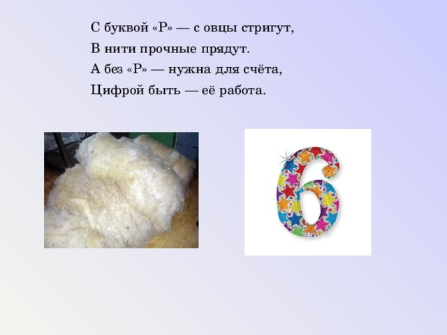 С буквой «Р» — с овцы стригут, В нити прочные прядут. А без «Р» — нужна для счёта, Цифрой быть — её работа.