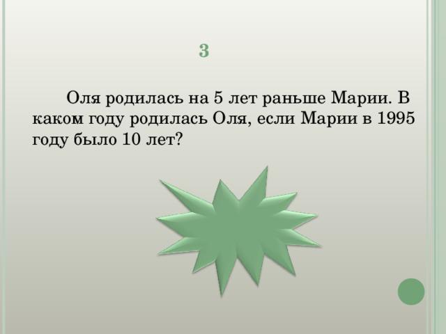3  Оля родилась на 5 лет раньше Марии. В каком году родилась Оля, если Марии в 1995 году было 10 лет? 1980 г.