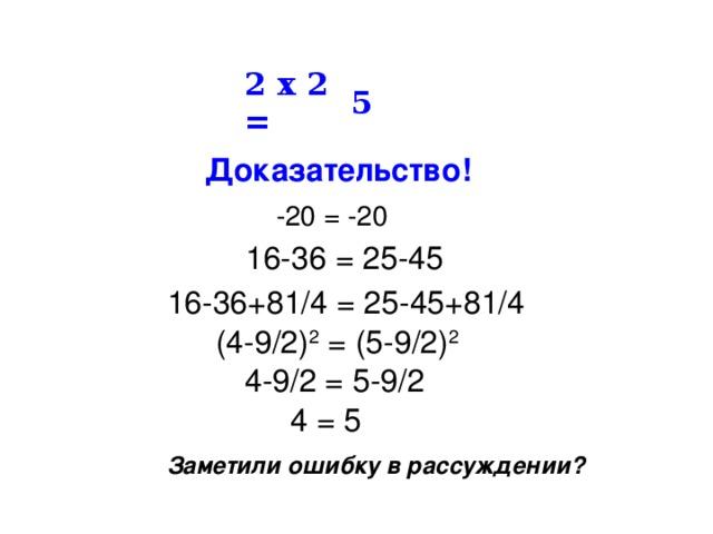 2 х 2 = 5 Доказательство!  -20 = -20 16-36 = 25-45 16-36+81/4 = 25-45+81/4  (4-9/2) 2 = (5-9/2) 2  4-9/2 = 5-9/2 4 = 5 Заметили ошибку в рассуждении?