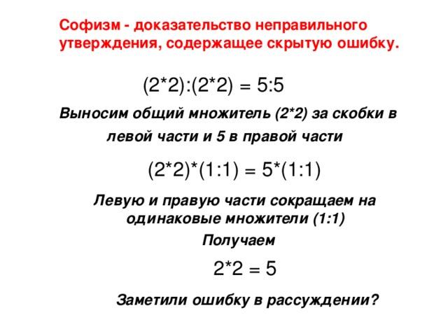 Софизм - доказательство неправильного утверждения, содержащее скрытую ошибку. (2*2):(2*2) = 5:5 Выносим общий множитель (2*2) за скобки в левой части и 5 в правой части  (2*2)*(1:1) = 5*(1:1) Левую и правую части сокращаем на одинаковые множители (1:1) Получаем 2*2 = 5 Заметили ошибку в рассуждении?