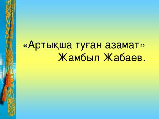 « Артықша туған азамат» Жамбыл Жабаев.