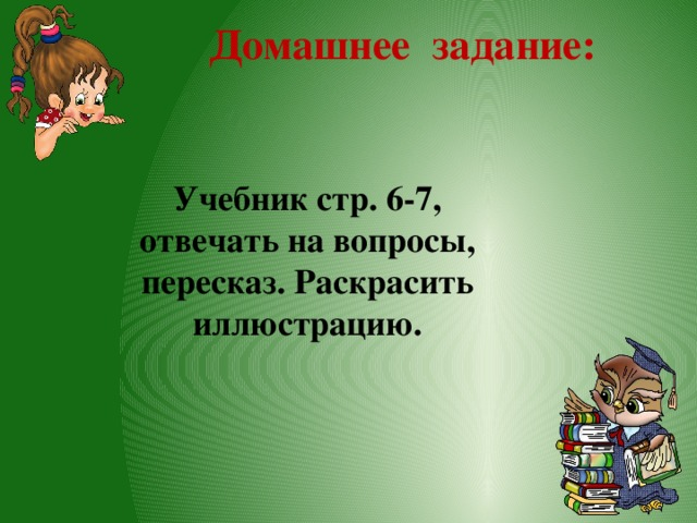 Домашнее задание: Учебник стр. 6-7, отвечать на вопросы, пересказ. Раскрасить иллюстрацию.