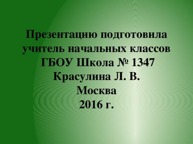 Презентацию подготовила учитель начальных классов  ГБОУ Школа № 1347  Красулина Л. В.  Москва  2016 г.
