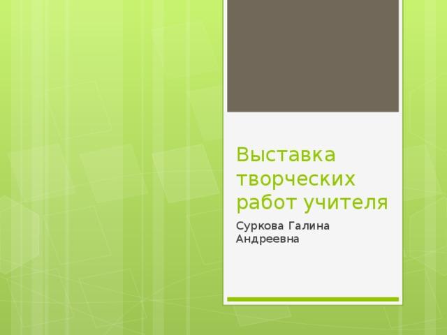 Выставка творческих работ учителя Суркова Галина Андреевна