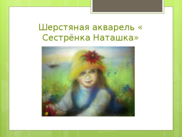 Шерстяная акварель « Сестрёнка Наташка»