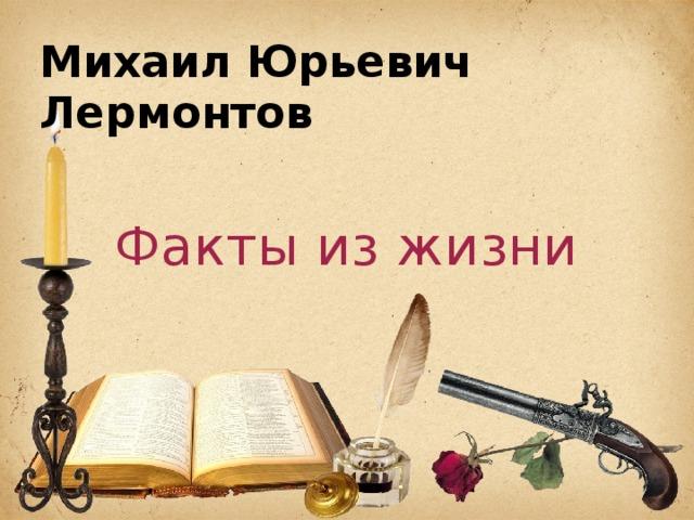 Михаил Юрьевич Лермонтов Факты из жизни