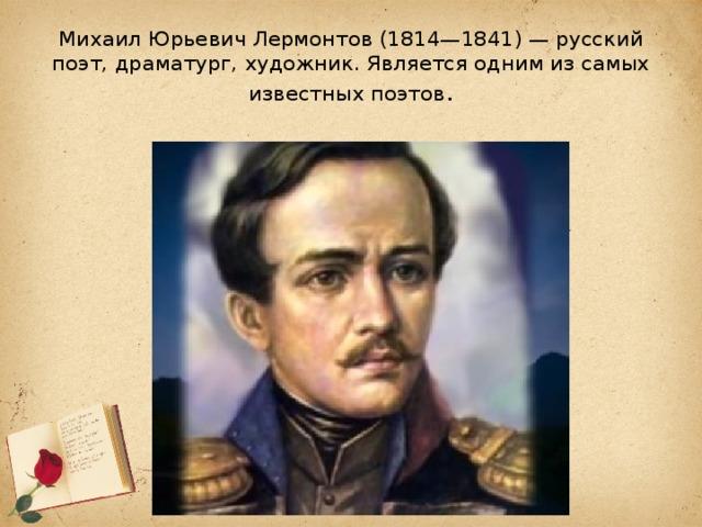 Михаил Юрьевич Лермонтов (1814—1841)— русский поэт, драматург, художник. Является одним из самых известных поэтов .