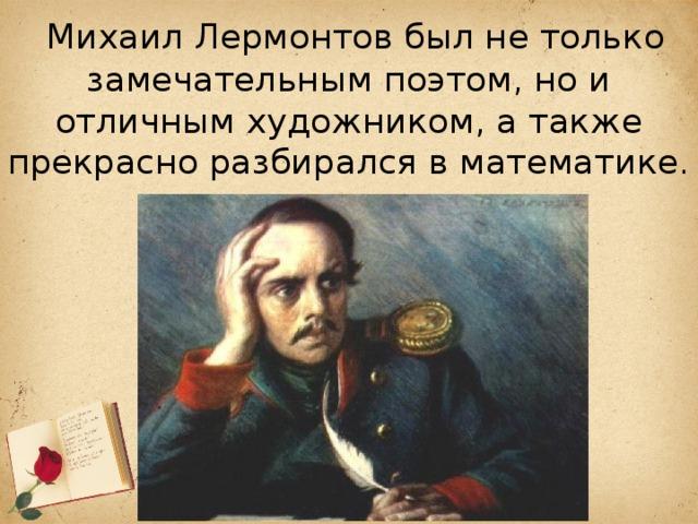 Михаил Лермонтов был не только замечательным поэтом, но и отличным художником, а также прекрасно разбирался в математике.