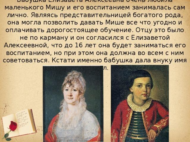 Бабушка Елизавета Алексеевна очень любила маленького Мишу и его воспитанием занималась сам лично. Являясь представительницей богатого рода, она могла позволить давать Мише все что угодно и оплачивать дорогостоящее обучение. Отцу это было не по карману и он согласился с Елизаветой Алексеевной, что до 16 лет она будет заниматься его воспитанием, но при этом она должна во всем с ним советоваться. Кстати именно бабушка дала внуку имя Михаил.