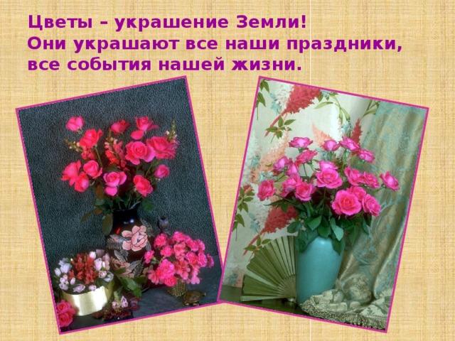 Цветы – украшение Земли!  Они украшают все наши праздники, все события нашей жизни.