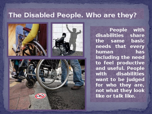 The Disabled People. Who are they?  People with disabilities share the same basic needs that every human has including the need to feel productive and useful. People with disabilities want to be judged for who they are, not what they look like or talk like.