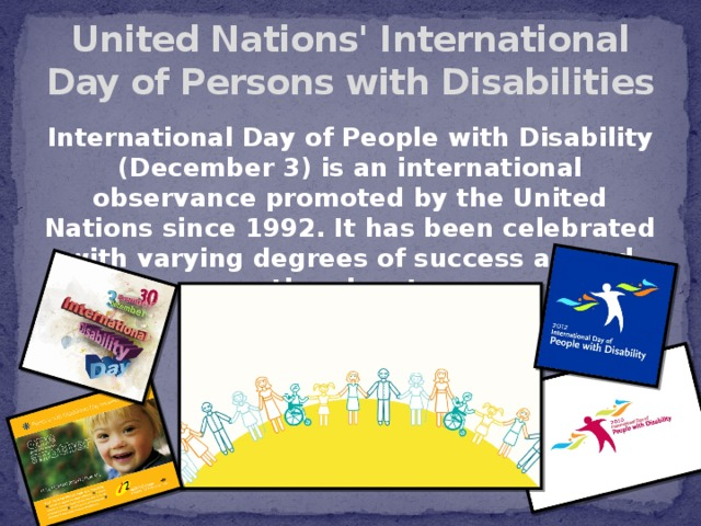 United Nations' International Day of Persons with Disabilities International Day of People with Disability (December 3) is an international observance promoted by the United Nations since 1992. It has been celebrated with varying degrees of success around the planet.