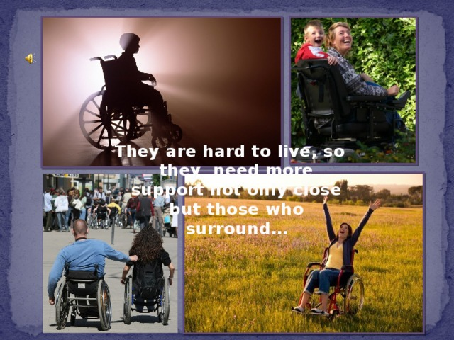 They are hard to live, so they need more support not only close but those who surround…